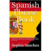 Spanish Phrase Book: SPANISH FOR BEGINNERS. ULTIMATE PHRASE BOOK GUIDE. IDEAL FOR ADULTS & CHILDREN. PERFECT FOR PRACTICING GRAMMAR AND VOCABULARY. DICTIONARY AND TENSES.