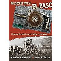 The Secret War in El Paso: Mexican Revolutionary Intrigue, 1906-1920