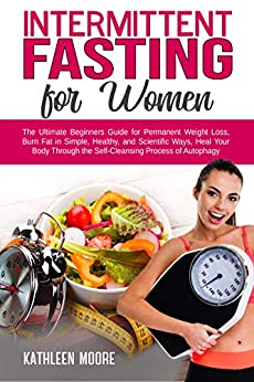 Intermittent Fasting for women: The Ultimate Beginners Guide for Permanent Weight Loss, Burn Fat in Simple, Healthy and Scientific Ways, Heal Your Body ... Process of Autophagy (English Edition) di [Moore, Kathleen]