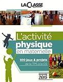 L'activité physique en maternelle : 100 jeux & projets de la TPS à la GS programme 2015