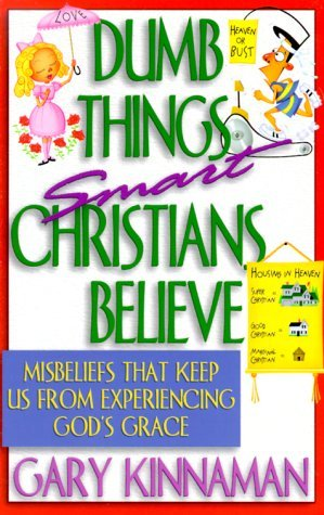 Dumb Things Smart Christians Believe: Ten Misbeliefs That Keep Us from Experiencing God's Grace by Gary D. Kinnaman (1-Aug-1999) Paperback