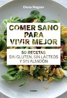 Comer sano para vivir mejor: 50 recetas sin gluten, sin lácteos y sin almidón de [Wägner, Elena]
