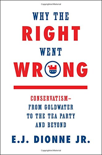 why-the-right-went-wrong-conservatism-from-goldwater-to-the-tea-party-and-beyond
