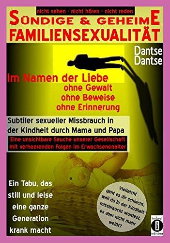 SÜNDIGE & GEHEIME FAMILIENSEXUALITÄT - Im Namen der Liebe: ohne Gewalt, ohne Beweise, ohne Erinnerung: Subtiler sexueller Missbrauch in der Kindheit ... (nicht sehen - nicht hören - nicht reden)