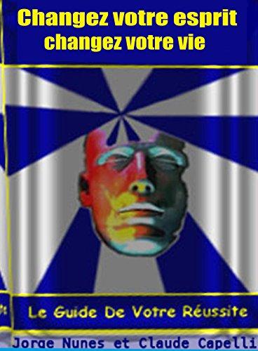 changez votre esprit changez votre vie: le guide de votre réussite (French Edition)