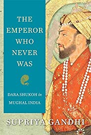 The Emperor Who Never Was : Dara Shukoh in Mughal India