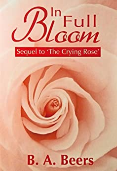 In Full Bloom: Sequel to 'The Crying Rose': The Trilogy of the Rose (Volume 2) by [Beers, B. A.]
