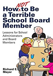 How Not to Be a Terrible School Board Member: Lessons for School Administrators and Board Members by Richard E. Mayer (2011-07-19)