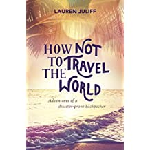 How Not to Travel the World: Adventures of a Disaster-Prone Backpacker (English Edition)