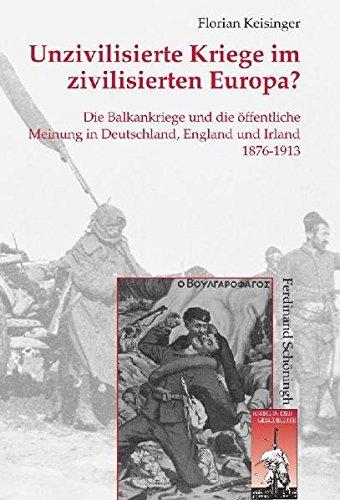 Unzivilisierte Kriege im zivilisierten Europa?: Die Balkankriege und die öffentliche Meinung in Deutschland, England und Irland 1876-1913 (Krieg in der Geschichte)