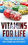 VITAMINS FOR LIFE: LIVING LONGER AND HEALTHIER WITH VITAMINS AND SUPPLEMENTS