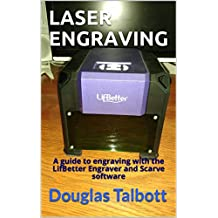 LASER ENGRAVING: A guide to engraving with the LifBetter Engraver and Scarve software (English Edition)