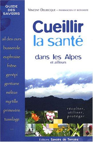 Cueillir la santé dans les Alpes et ailleurs : Récolter, utiliser, protéger par Vincent Delbecque