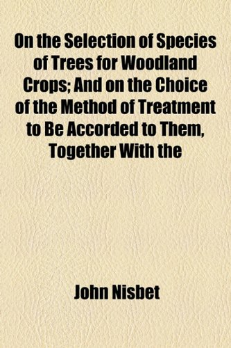 On the Selection of Species of Trees for Woodland Crops: And on the Choice of the Method of Treatment to Be Accorded to Them Together With the Effects ... Productive Capacity and Remunerativeness PDF Books