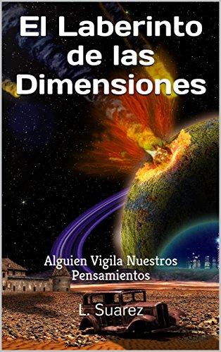 El Laberinto de las Dimensiones: Alguien Vigila Nuestros Pensamientos por L. Suarez