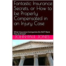 Fantastic Insurance Secrets, or How to be Properly Compensated in an Injury Case: What Insurance Companies Do NOT Want You to Know!! (English Edition)