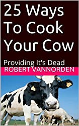 25 Ways To Cook Your Cow: Providing It's Dead (English Edition)