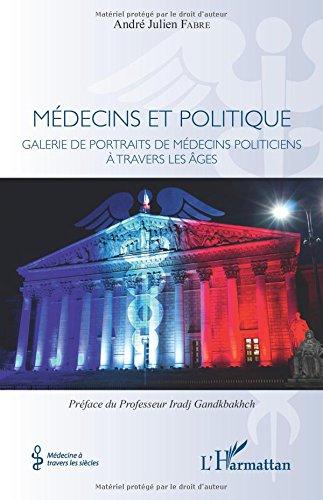 Médecins et politique: Galerie de portraits de médecins politiciens à travers les âges par André Julien Fabre
