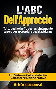 L'ABC Dell'Approccio - Tecniche di Seduzione: Tutto quello che Tu devi assolutamente sapere per approcciare qualsiasi donna (Italian Edition)