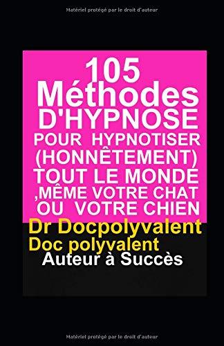 105 Méthodes D'Hypnose Pour Hypnotiser(Honnêtement) Tout Le Monde,Même votre chat ou votre chien: livre d'hypnose pour hypnotiser et atteindre des objectifs par Dr Docpolyvalent Doc polyvalent