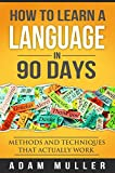 How To Learn A Language In 90 Days: Methods And Techniques That Actually Work (Learn Spanish, Learn Any Language, Language Learning, Learn A Foreign Language, Fluent for ever) (English Edition)