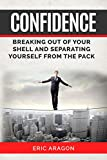 Confidence: Breaking Out of Your Shell and Separating Yourself From The Pack (Confident, self help, self esteem, motivation, inspiration)