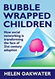 Bubble Wrapped Children: How Social Networking Is Transforming the Face of 21st Century Adoption by Helen Oakwater (2012-01-02)