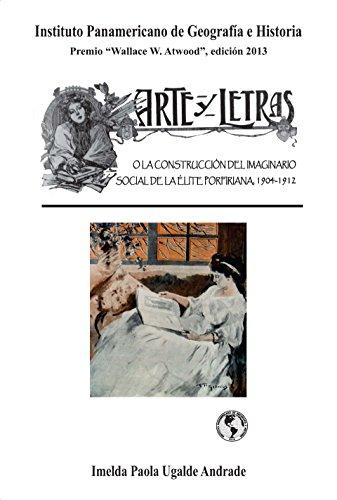 Arte y Letras: O la construcción del imaginario social de la élite porfiriana: 1904-1912 por Imelda Paola Ugalde Andrade