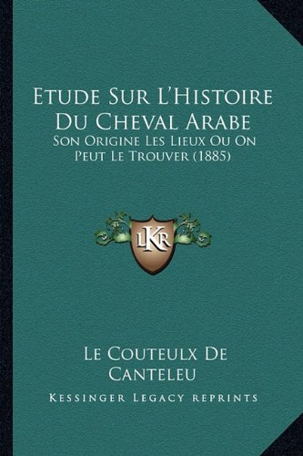 Etude Sur L'Histoire Du Cheval Arabe: Son Origine Les Lieux Ou on Peut Le Trouver (1885)