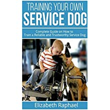 Training your Own Service Dog: Complete Guide on How to Train a Reliable and Trustworthy Service Dog