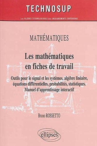 Les mathématiques en fiches de travail : Pré-requis, outils pour le signal et les systèmes, algèbre linéaire, équations différentielles, probabilités, statistiques de Bruno Rossetto (10 juin 2014) Broché