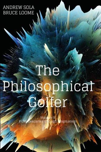 The Philosophical Golfer: Volume II: From Descartes through Pragmatism: Volume 2 por Dr. Andrew Sola