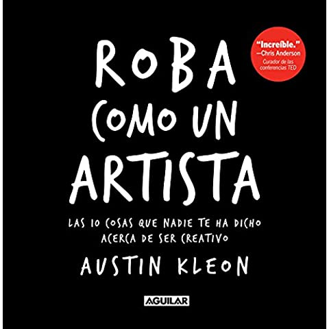 Roba Como un Artista: Las 10 Cosas Que Nadie Te Ha Dicho Acerca de Ser Creativo = Steal Like an