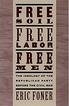 Free Soil, Free Labor, Free Men: The Ideology of the Republican Party before the Civil War von [Foner, Eric]