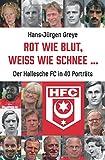 Rot wie Blut, weiß wie Schnee ...: Der Hallesche FC in 40 Porträts