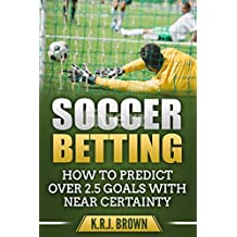SOCCER BETTING: HOW TO PREDICT OVER 2.5 GOALS WITH NEAR CERTAINTY (English Edition)