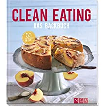 Clean Eating - Das Backbuch: 50 Rezepte