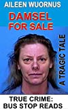 AILEEN WUORNUS::DAMSEL FOR SALE: A Tragic Tale Of A Female Serial Killer (TRUE CRIME; BUS STOP READS Book 18) (English Edition)