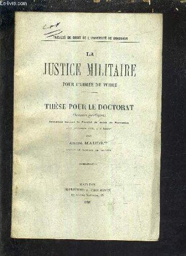 LA JUSTICE MILITAIRE POUR L'ARMEE DE TERRE - THESE POUR LE DOCTORAT SCIENCES JURIDIQUES SOUTENUE DEVANT LA FACULTE DE DROIT DE BORDEAUX LE 6 DECEMBRE 1926 A 3H.