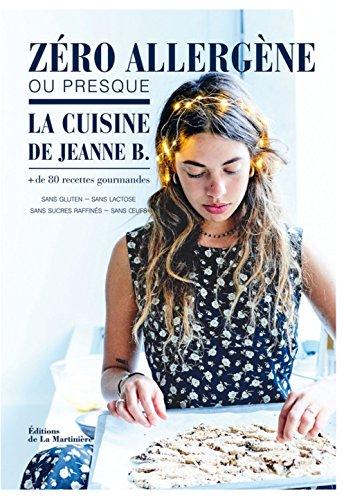Zéro allergène ou presque, la cuisine de Jeanne B. : Plus de 80 recettes gourmandes sans gluten, sans lactose, sans sucres raffinés, sans oeufs par Jeanne B Giacobetti