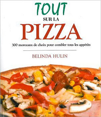 Tout sur la pizza - 300 Morceaux de choix pour combler tous les appétits