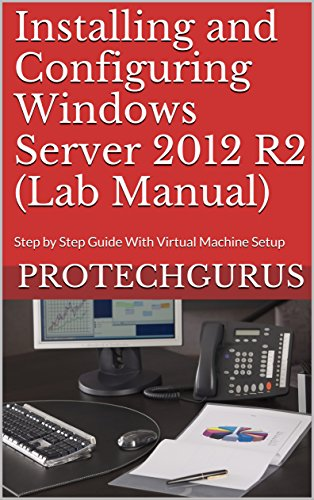 Installing and Configuring Windows Server 2012 R2 (Complete Lab Manual): Step by Step Guide With Virtual Machine Setup (English Edition)