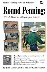 Round Penning: First Steps to Starting a Horse: A Guide to Round Pen Training and Essential Ground Work for Horses Using the Methods of John Lyons (Horse Training How-To) by Keith Hosman (2012-06-02)