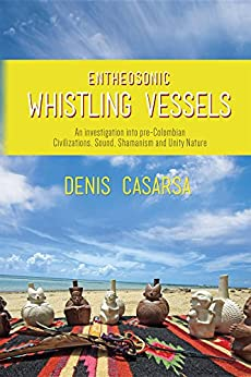 Entheosonic Whistling Vessels: An Investigation Into Pre-Colombian Civilizations, Sound, Shamanism and Unity Nature par [Casarsa, Denis]