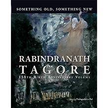 Something Old, Something New : Rabindranath Tagore (150th Birth Anniversary Volume)