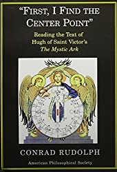 First, I Find The Center Point: Reading The Text Of Hugh Of Saint Victor's The Mystic Ark (Transactions of the American Philosophical Society)