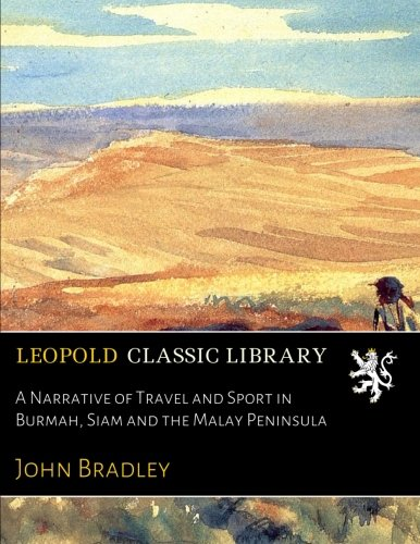A Narrative of Travel and Sport in Burmah, Siam and the Malay Peninsula por John Bradley