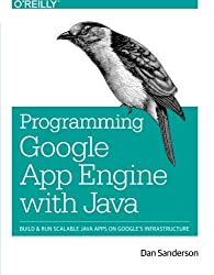 Programming Google App Engine with Java: Build & Run Scalable Java Applications on Google's Infrastructure by Dan Sanderson (2015-07-17)
