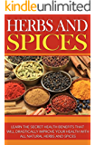 Herbs and Spices: Learn the Secret Health Benefits that Will Drastically Improve Your Health With all Natural Herbs and Spices (English Edition)