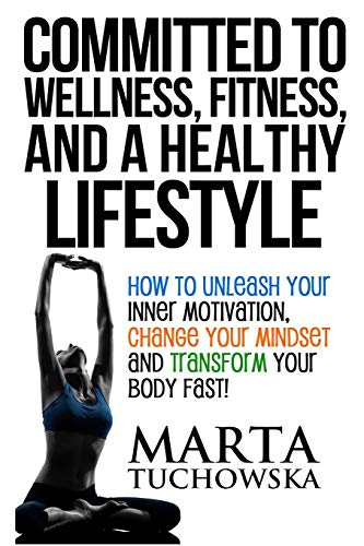 Committed to Wellness, Fitness, and a Healthy Lifestyle: How to Unleash Your Inner Motivation, Change Your Mindset and Transform Your Body Fast! (Motivation, Motivational Books)